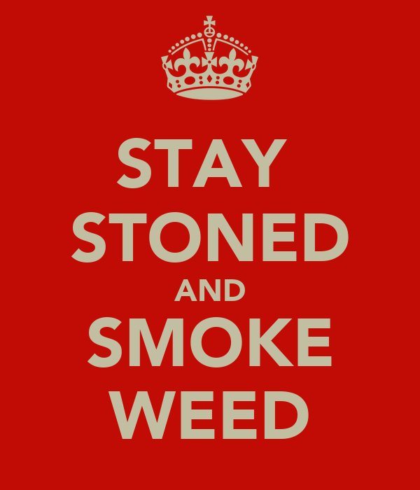 STAY  STONED AND SMOKE WEED