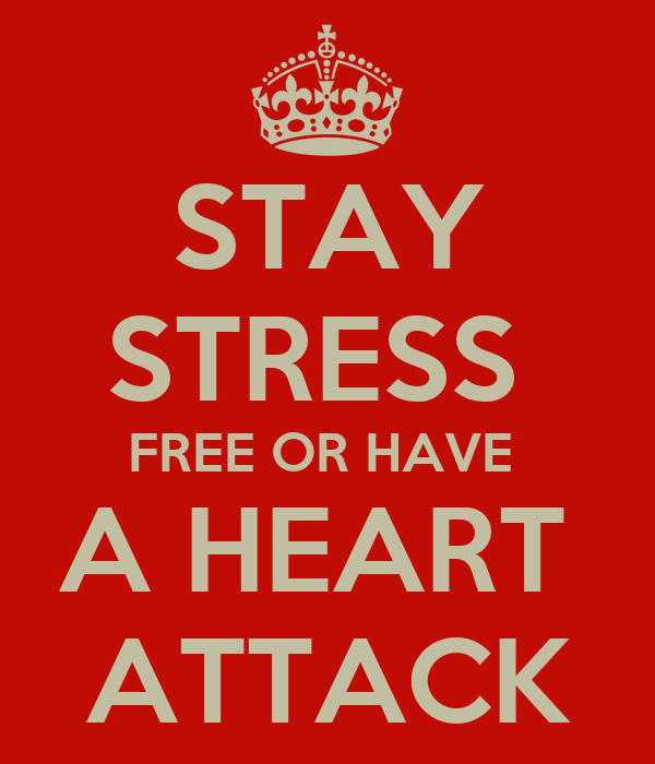 STAY STRESS  FREE OR HAVE  A HEART  ATTACK