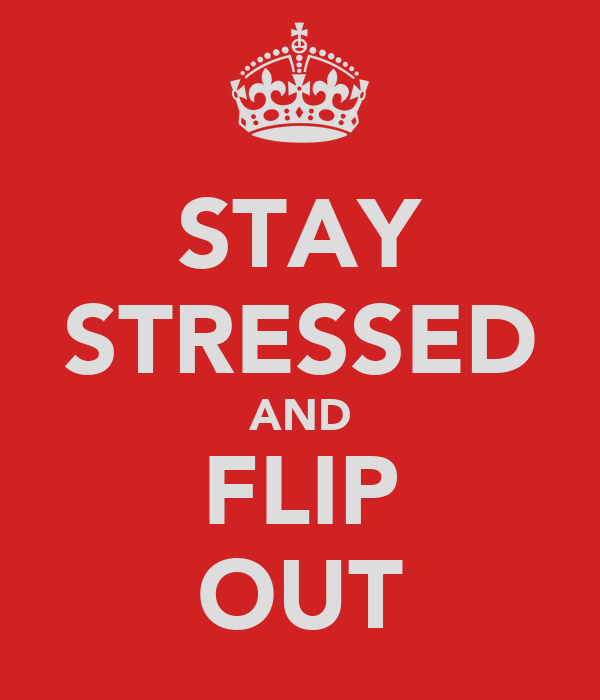 STAY STRESSED AND FLIP OUT