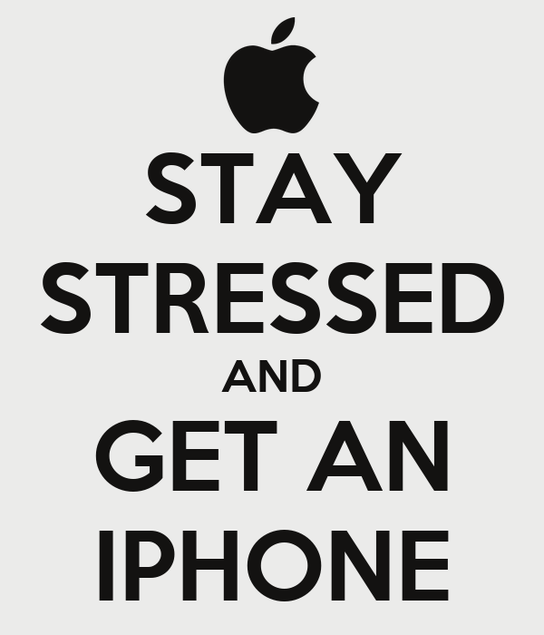 STAY STRESSED AND GET AN IPHONE