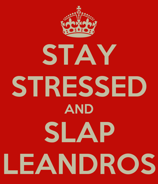 STAY STRESSED AND SLAP LEANDROS
