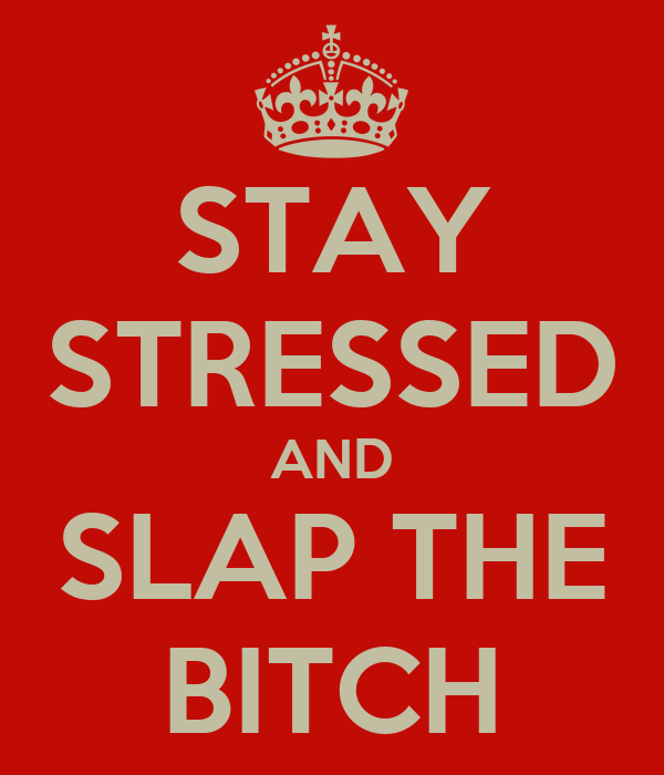 STAY STRESSED AND SLAP THE BITCH