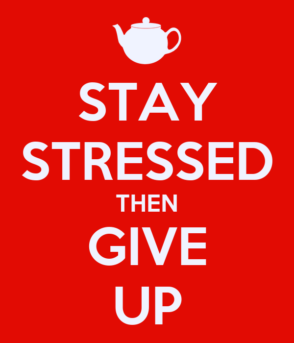 STAY STRESSED THEN GIVE UP