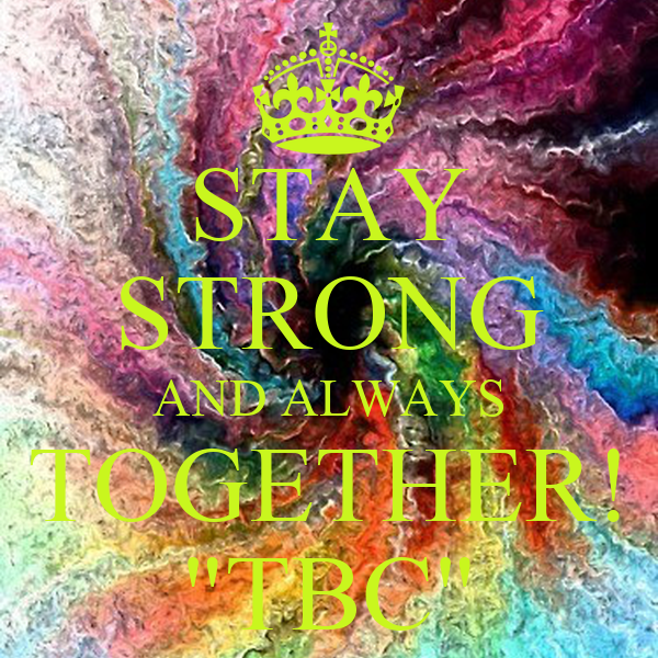 "STAY STRONG AND ALWAYS TOGETHER! ""TBC"""