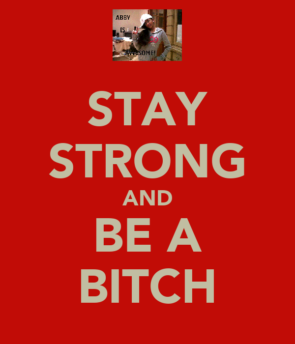 STAY STRONG AND BE A BITCH