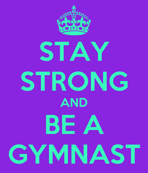 STAY STRONG AND BE A GYMNAST