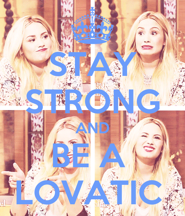 STAY STRONG AND BE A  LOVATIC
