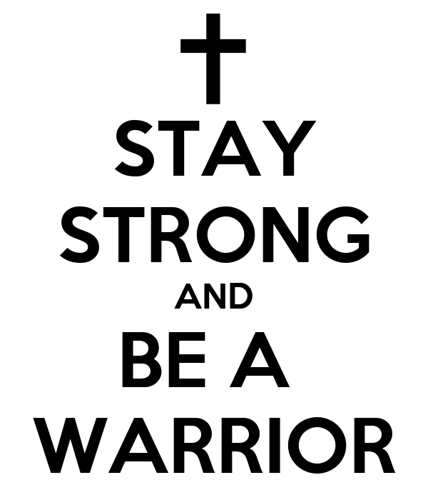 STAY STRONG AND BE A  WARRIOR