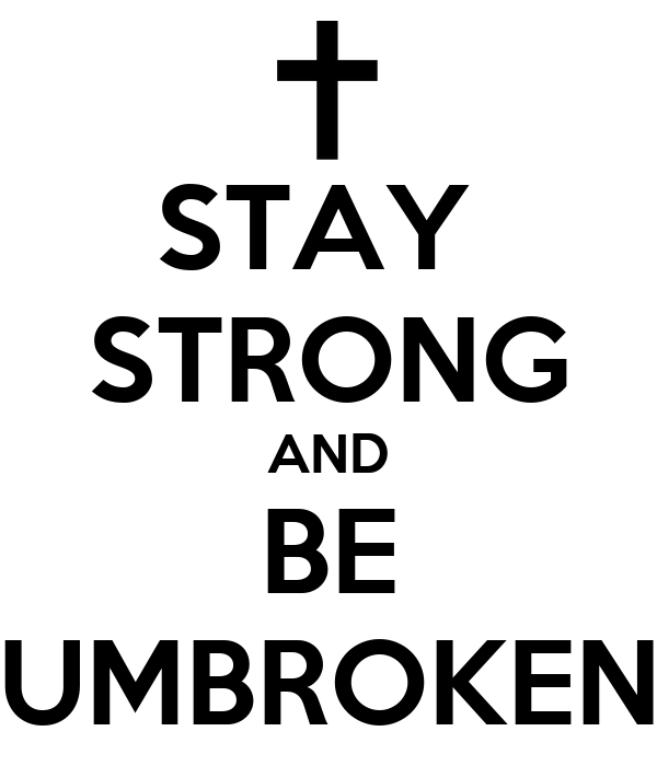 STAY  STRONG AND BE UMBROKEN