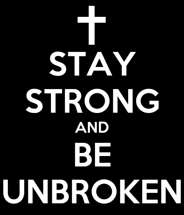 STAY STRONG AND BE UNBROKEN