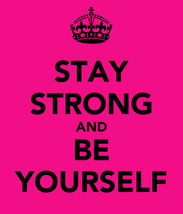 STAY STRONG AND BE YOURSELF