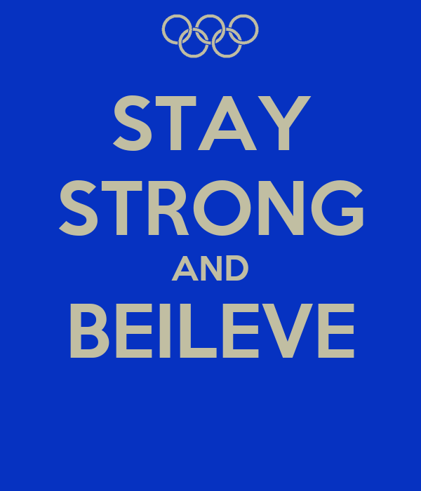 STAY STRONG AND BEILEVE