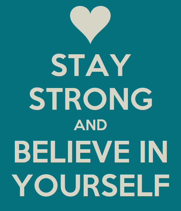 STAY STRONG AND BELIEVE IN YOURSELF