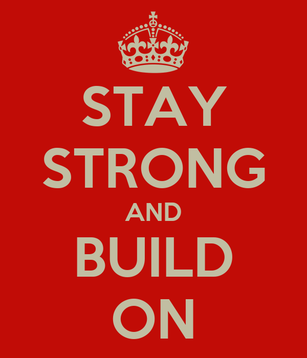 STAY STRONG AND BUILD ON