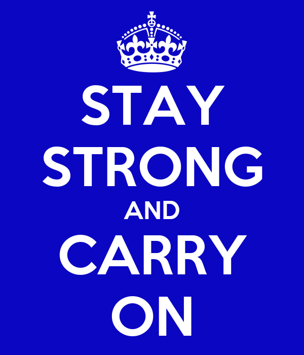 STAY STRONG AND CARRY ON
