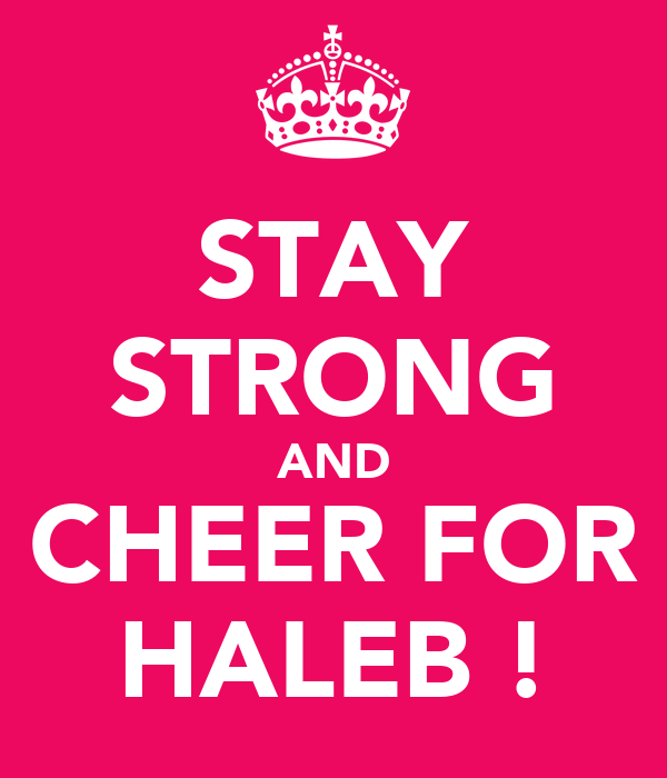 STAY STRONG AND CHEER FOR HALEB !
