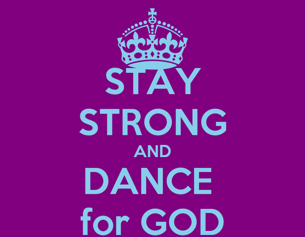 STAY STRONG AND DANCE  for GOD