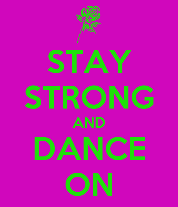 STAY STRONG AND DANCE ON