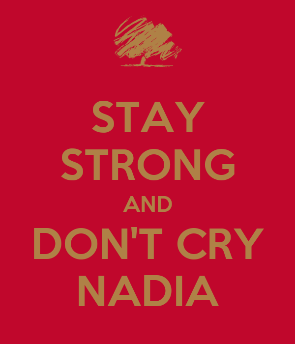 STAY STRONG AND DON'T CRY NADIA
