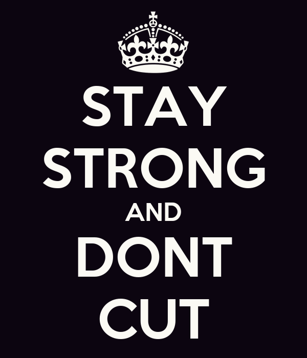 STAY STRONG AND DONT CUT