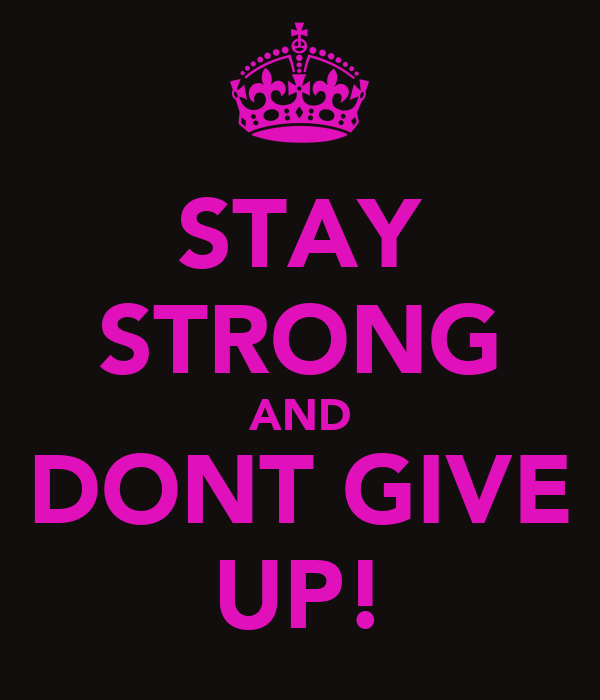 STAY STRONG AND DONT GIVE UP!