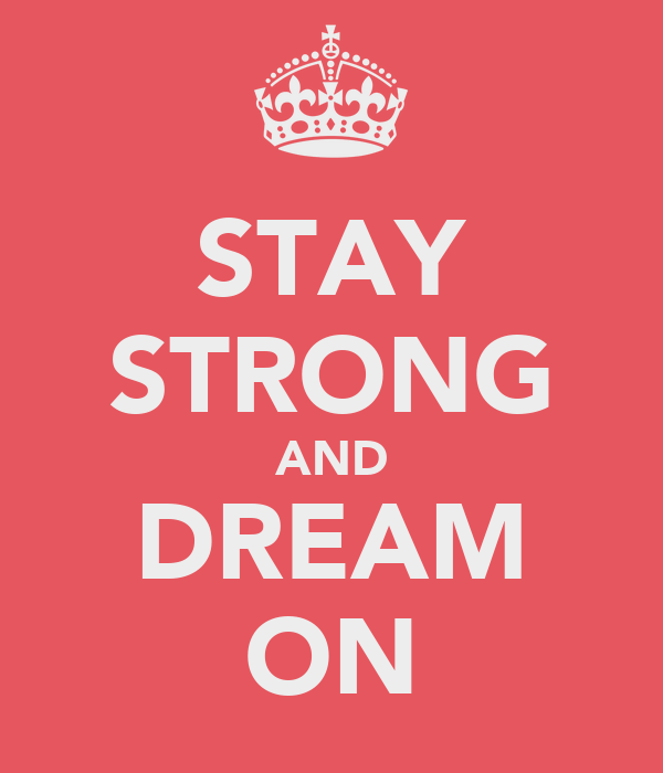STAY STRONG AND DREAM ON