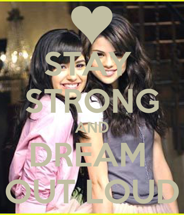 STAY  STRONG AND DREAM  OUT LOUD