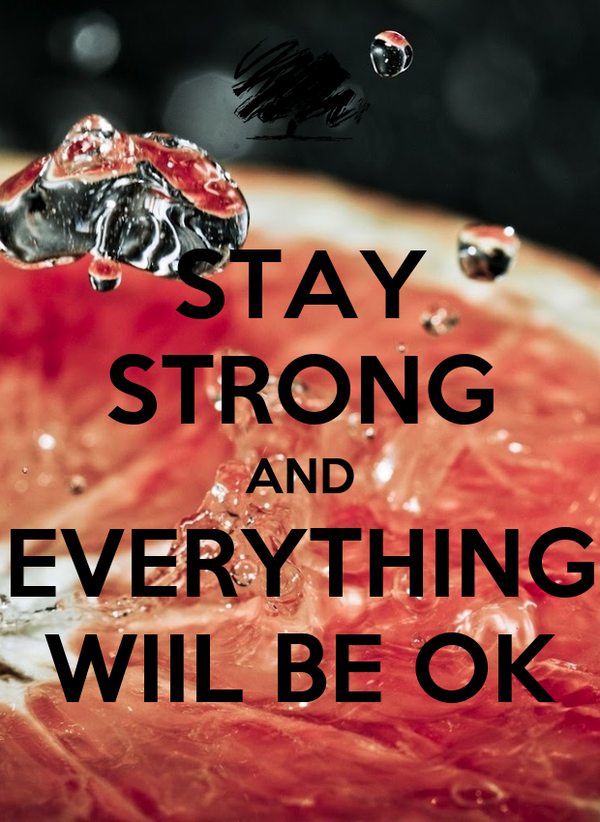 STAY STRONG AND EVERYTHING WIIL BE OK