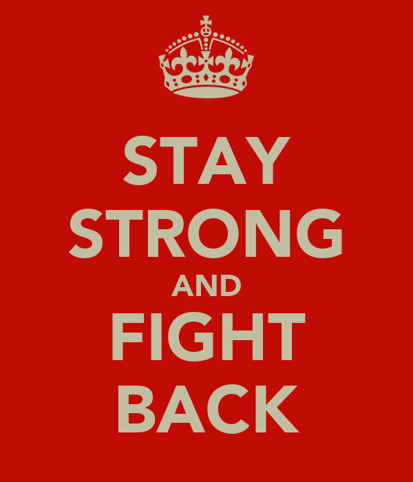 STAY STRONG AND FIGHT BACK