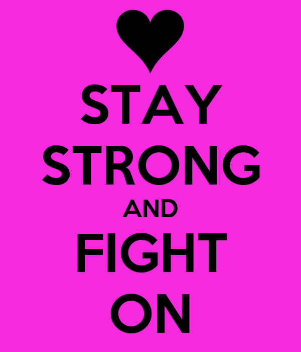 STAY STRONG AND FIGHT ON