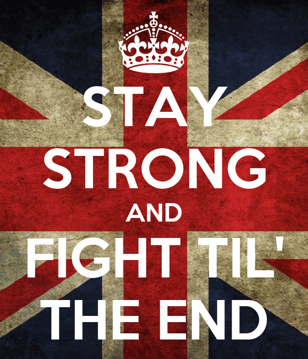 STAY STRONG AND FIGHT TIL' THE END