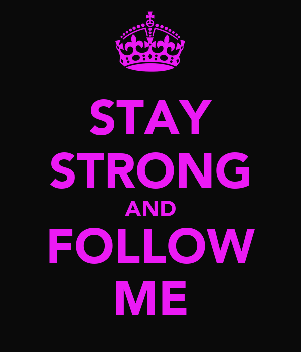 STAY STRONG AND FOLLOW ME