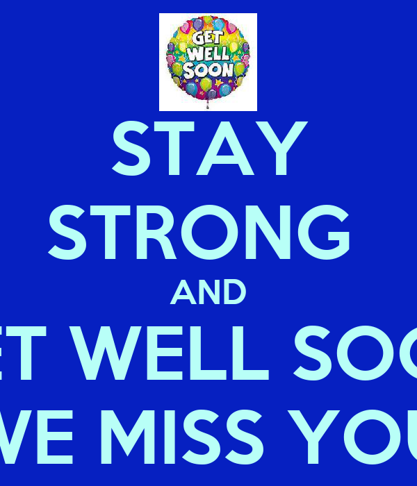 STAY STRONG  AND GET WELL SOON WE MISS YOU