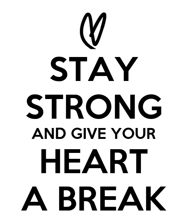 STAY STRONG AND GIVE YOUR HEART A BREAK