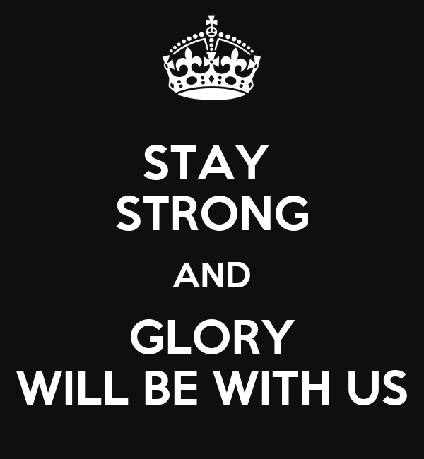 STAY  STRONG AND GLORY WILL BE WITH US