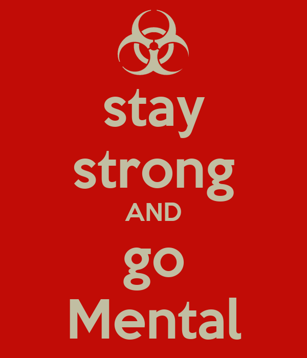 stay strong AND go Mental