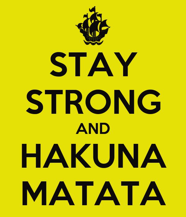 STAY STRONG AND HAKUNA MATATA