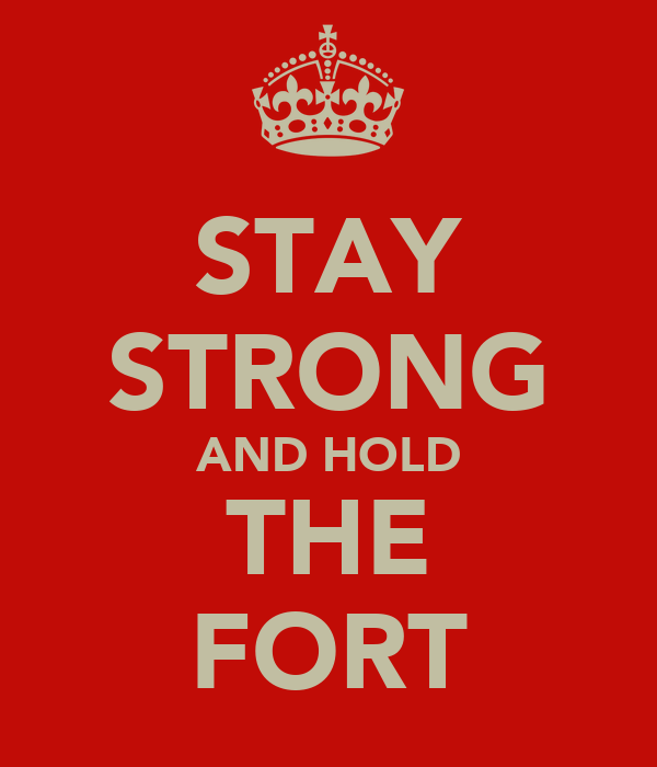 STAY STRONG AND HOLD THE FORT