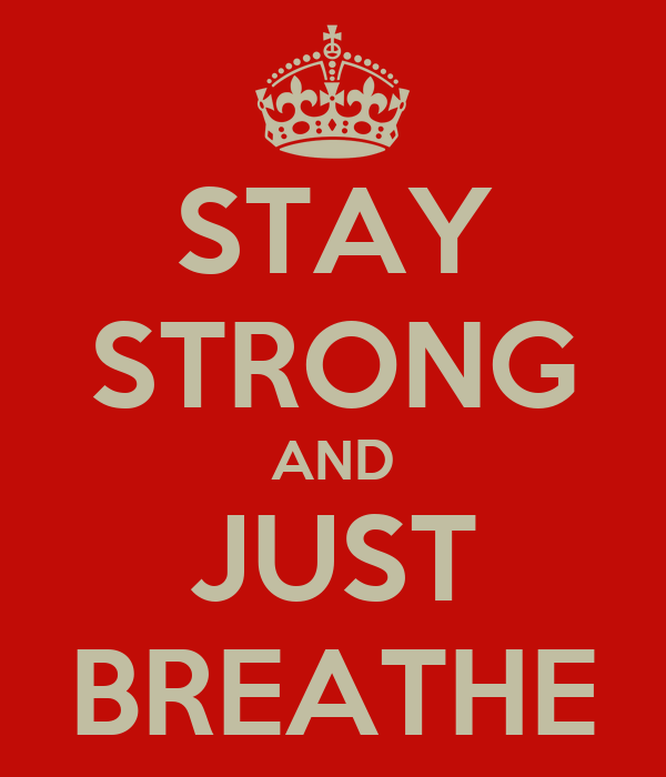 STAY STRONG AND JUST BREATHE