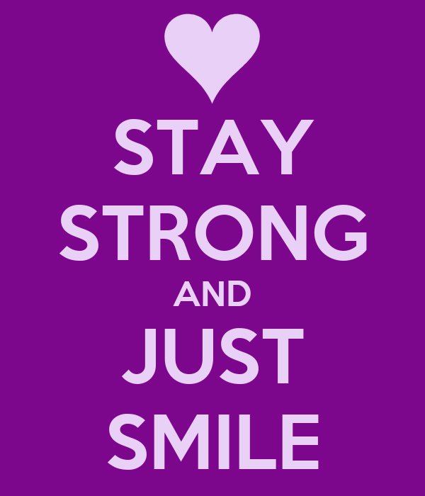 STAY STRONG AND JUST SMILE