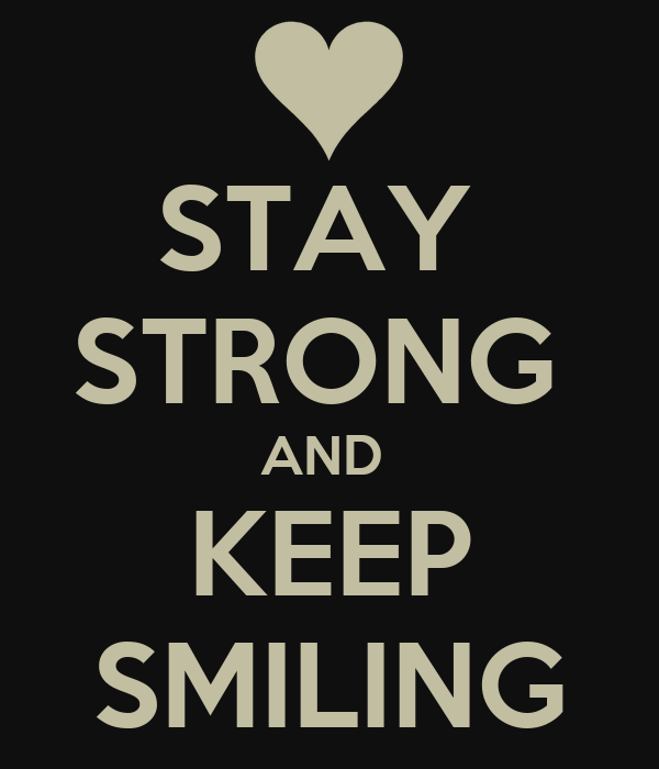 STAY  STRONG  AND   KEEP    SMILING