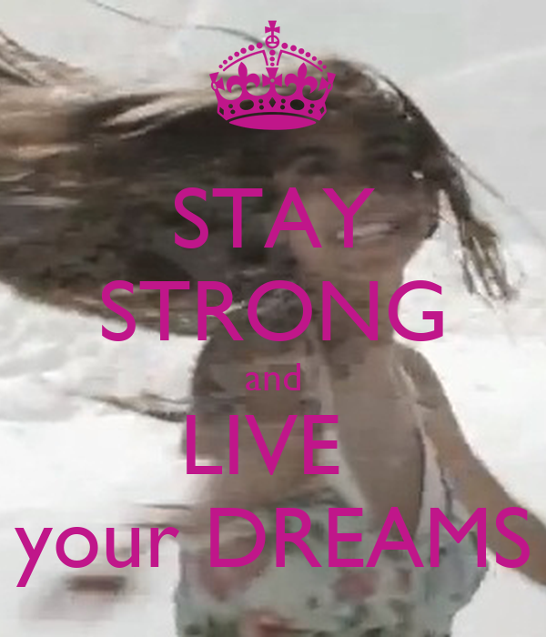 STAY STRONG and LIVE  your DREAMS