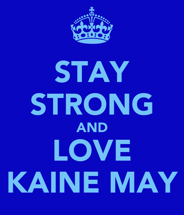 STAY STRONG AND LOVE KAINE MAY