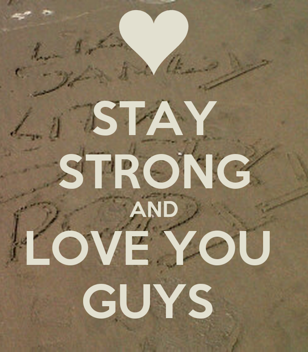 STAY STRONG AND LOVE YOU  GUYS