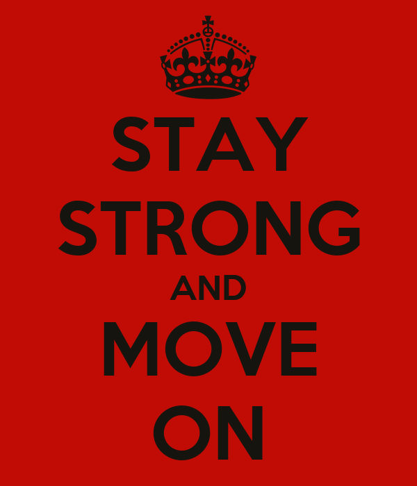 STAY STRONG AND MOVE ON