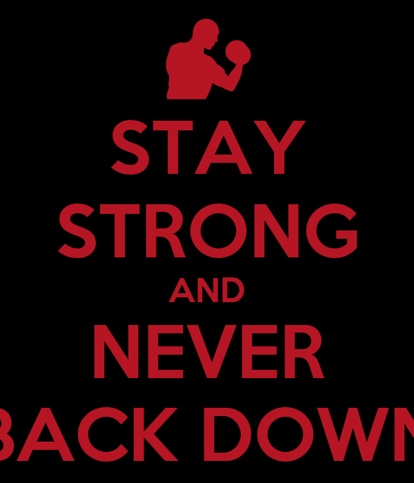 STAY STRONG AND NEVER BACK DOWN