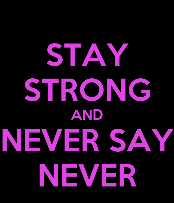 STAY STRONG AND NEVER SAY NEVER