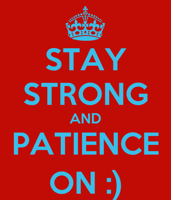 STAY STRONG AND PATIENCE ON :)