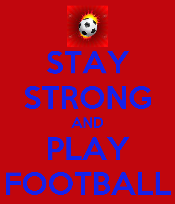 STAY STRONG AND PLAY FOOTBALL