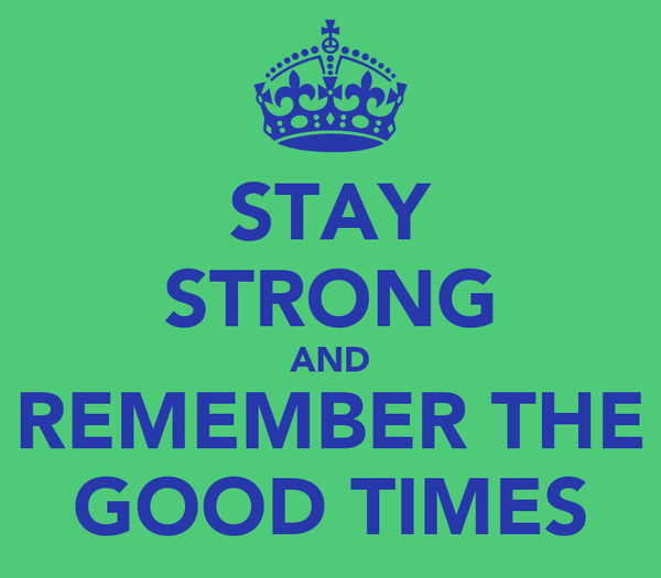 STAY STRONG AND REMEMBER THE GOOD TIMES